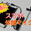 スマホの外部マイク「OKWINT」購入レビュー!アンドロイド・アイフォンどちらも使える!